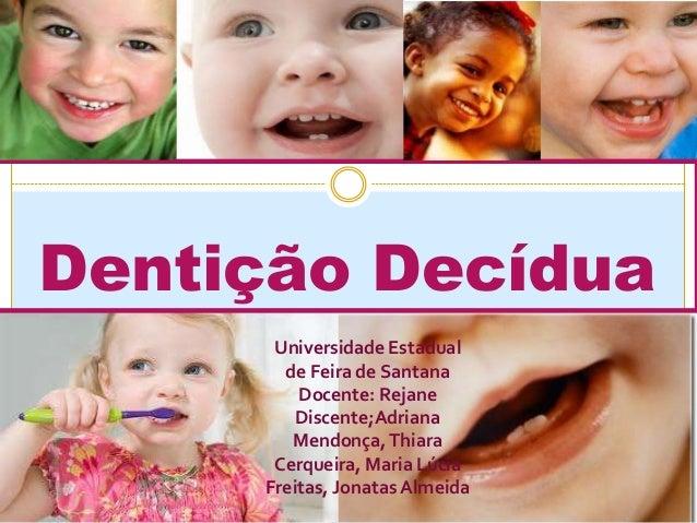 Dentição Decídua Universidade Estadual de Feira de Santana Docente: Rejane Discente;Adriana Mendonça,Thiara Cerqueira, Mar...