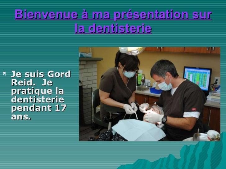 Bienvenue à ma  présentation  sur la dentisterie <ul><li>Je suis Gord Reid.  Je pratique la dentisterie pendant 17 ans.  <...