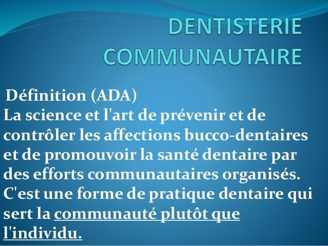 Définition (ADA) La science et l'art de prévenir et de contrôler les affections bucco-dentaires et de promouvoir la santé ...