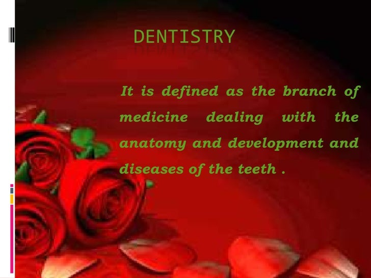 Dentistry <br />It is defined as the branch of medicine dealing with the anatomy and development and diseases of the teeth...