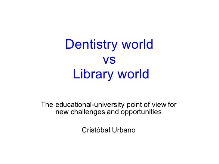 Dentistry world  vs  Library world The educational-university point of view for new challenges and opportunities Cristóbal...