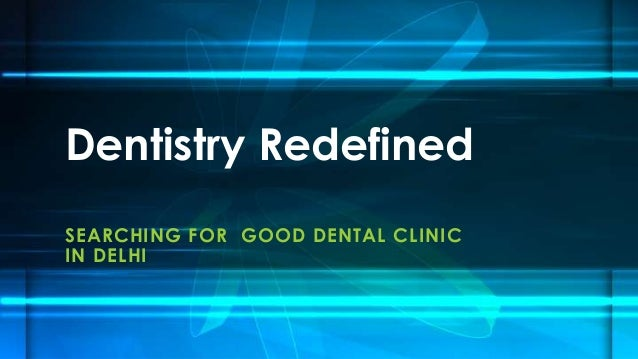 Dentistry Redefined SEARCHING FOR GOOD DENTAL CLINIC IN DELHI