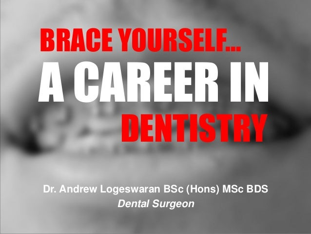 A CAREER IN DENTISTRY BRACE YOURSELF… Dr. Andrew Logeswaran BSc (Hons) MSc BDS Dental Surgeon
