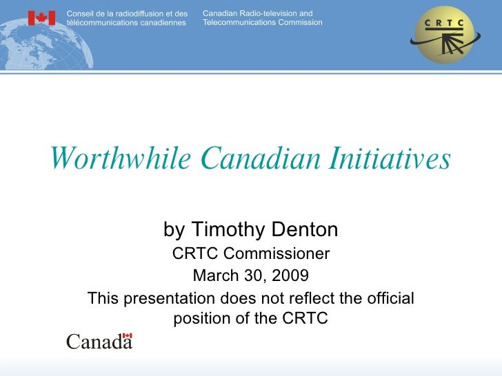 Worthwhile Canadian Initiatives by Timothy Denton CRTC Commissioner March 30, 2009 This presentation does not reflect the ...