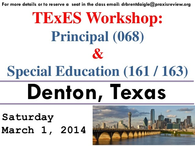 For more details or to reserve a seat in the class email: drbrentdaigle@praxisreview.org  TExES Workshop: Principal (068) ...