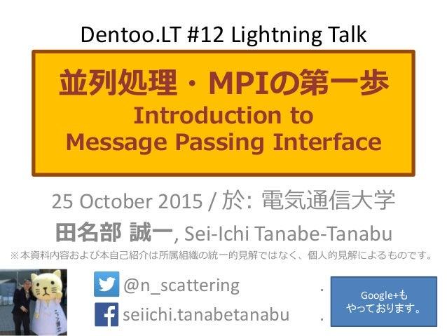 並列処理・MPIの第一歩 Introduction to Message Passing Interface 25 October 2015 / 於: 電気通信大学 田名部 誠一, Sei-Ichi Tanabe-Tanabu ※本資料内容およ...