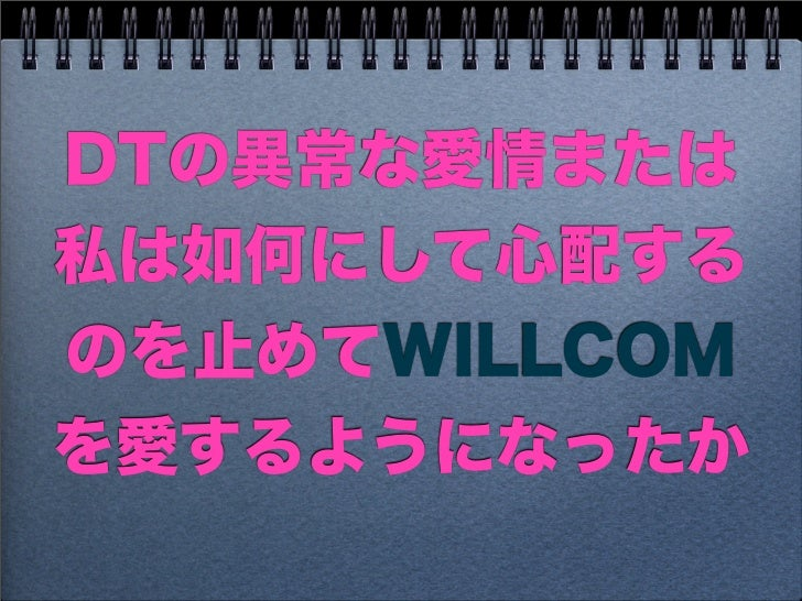 DTの異常な愛情または私は如何にして心配するのを止めてWILLCOMを愛するようになったか