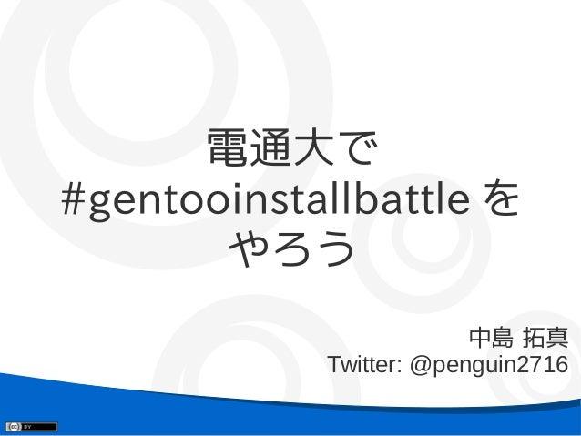 電通大で#gentooinstallbattle を       やろう                         中島 拓真            Twitter: @penguin2716