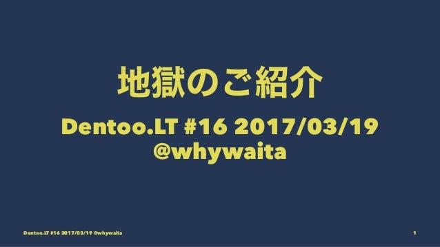 Dentoo.LT #16 2017/03/19 @whywaita Dentoo.LT #16 2017/03/19 @whywaita 1
