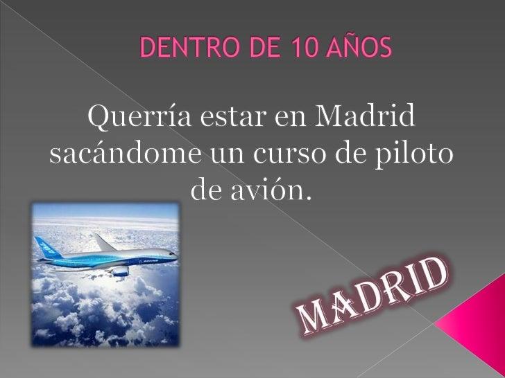 DENTRO DE 10 AÑOS<br />Querría estar en Madrid sacándome un curso de piloto de avión.<br />Madrid<br />