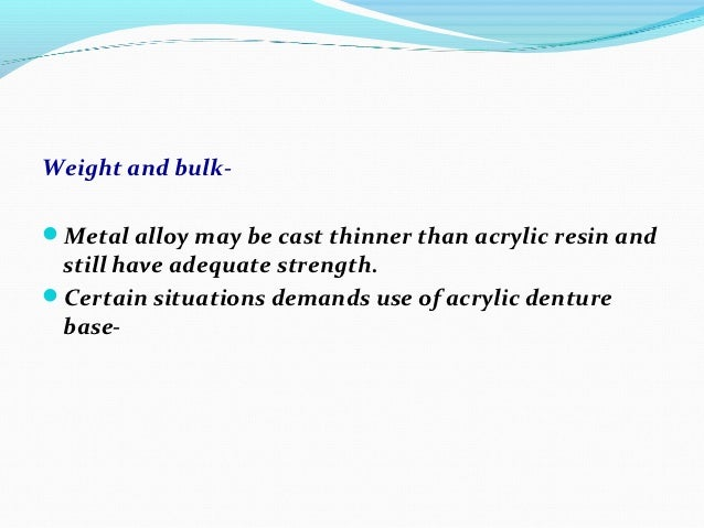 Weight and bulk-Metal alloy may be cast thinner than acrylic resin and still have adequate strength.Certain situations d...