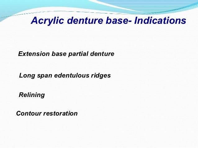 Acrylic denture base- IndicationsExtension base partial dentureLong span edentulous ridgesReliningContour restoration