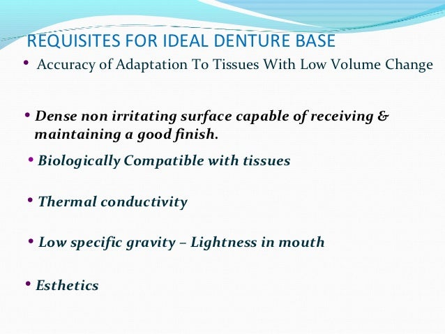 REQUISITES FOR IDEAL DENTURE BASE•   Accuracy of Adaptation To Tissues With Low Volume Change• Dense non irritating surfac...
