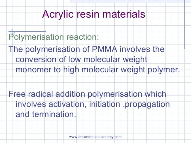 Acrylic resin materials Polymerisation reaction: The polymerisation of PMMA involves the conversion of low molecular weigh...