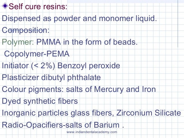 Self cure resins: Dispensed as powder and monomer liquid. Composition: Polymer: PMMA in the form of beads. Copolymer-PEMA ...