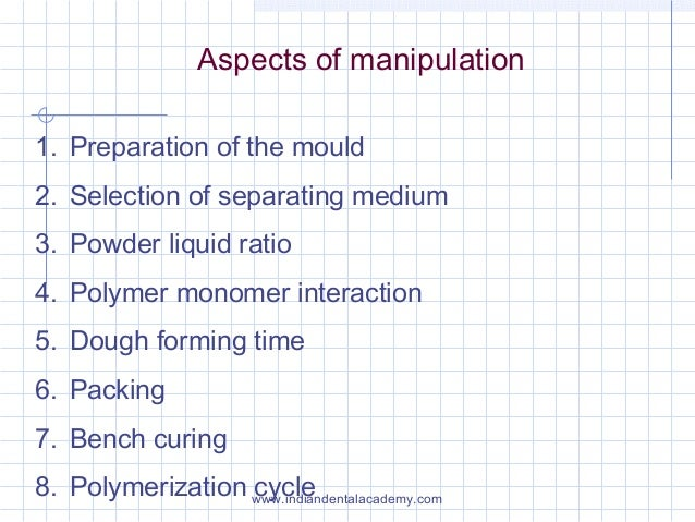 Aspects of manipulation 1. Preparation of the mould 2. Selection of separating medium 3. Powder liquid ratio 4. Polymer mo...