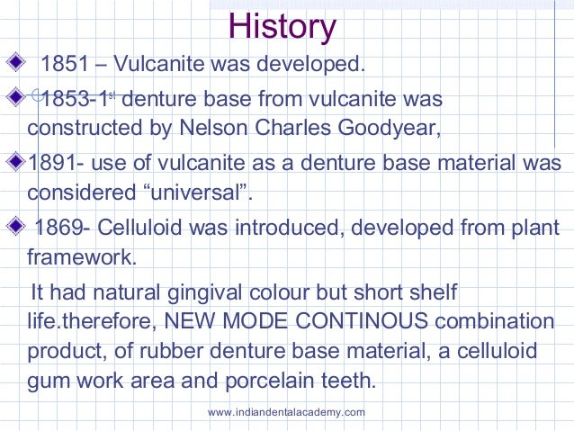 History 1851 – Vulcanite was developed. 1853-1st denture base from vulcanite was constructed by Nelson Charles Goodyear, 1...