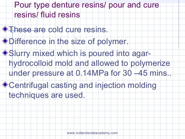Pour type denture resins/ pour and cure resins/ fluid resins These are cold cure resins. Difference in the size of polymer...