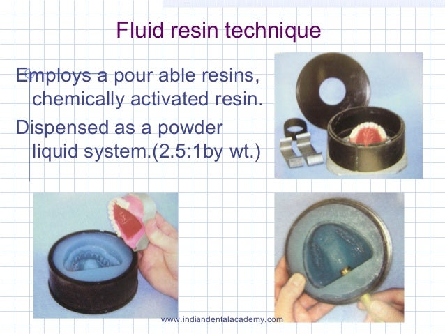 Fluid resin technique Employs a pour able resins, chemically activated resin. Dispensed as a powder liquid system.(2.5:1by...
