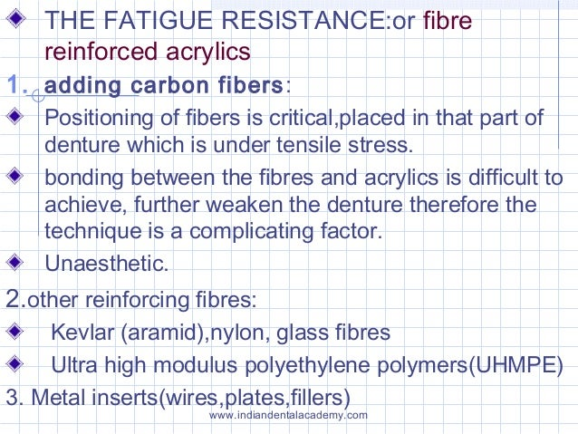 THE FATIGUE RESISTANCE:or fibre reinforced acrylics 1. adding carbon fibers: Positioning of fibers is critical,placed in t...