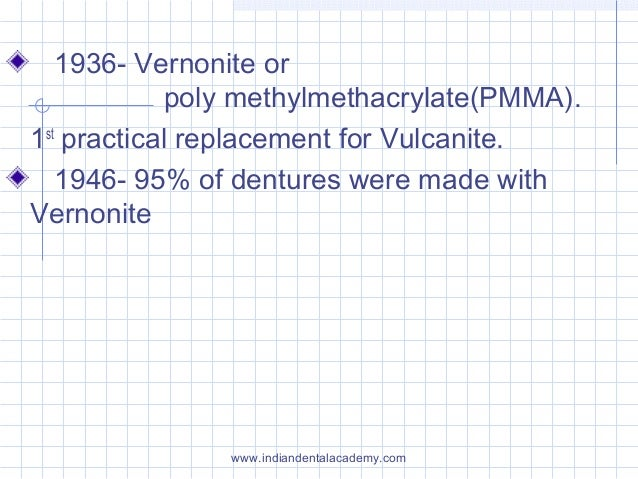1936- Vernonite or poly methylmethacrylate(PMMA). 1st practical replacement for Vulcanite. 1946- 95% of dentures were made...