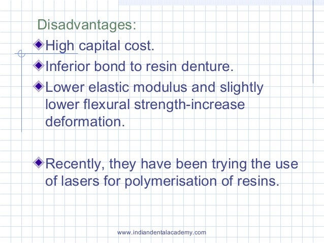 Disadvantages: High capital cost. Inferior bond to resin denture. Lower elastic modulus and slightly lower flexural streng...