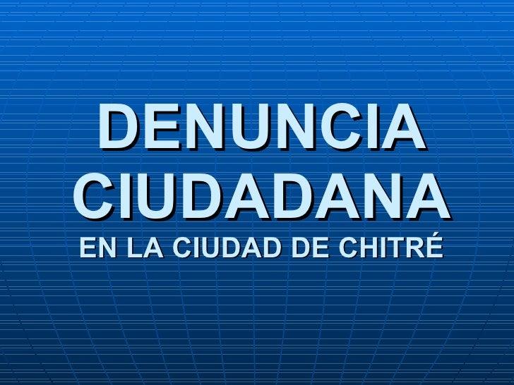 DENUNCIA CIUDADANA EN LA CIUDAD DE CHITR É