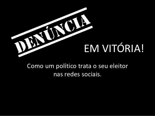 EM VITÓRIA!Como um político trata o seu eleitor       nas redes sociais.