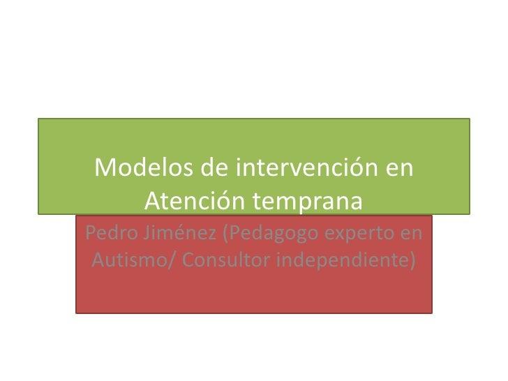 Modelos de intervención en   Atención tempranaPedro Jiménez (Pedagogo experto en Autismo/ Consultor independiente)