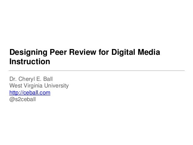 Designing Peer Review for Digital Media Instruction Dr. Cheryl E. Ball West Virginia University http://ceball.com @s2ceball