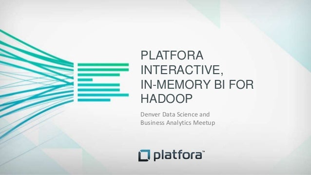 PLATFORAINTERACTIVE,IN-MEMORY BI FORHADOOPDenver Data Science andBusiness Analytics Meetup