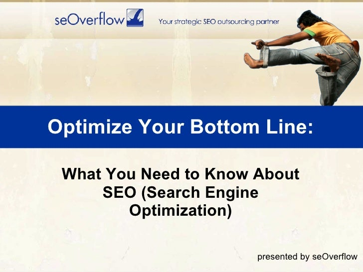 Optimize Your Bottom Line: <ul><li>What You Need to Know About SEO (Search Engine Optimization) </li></ul>presented by seO...