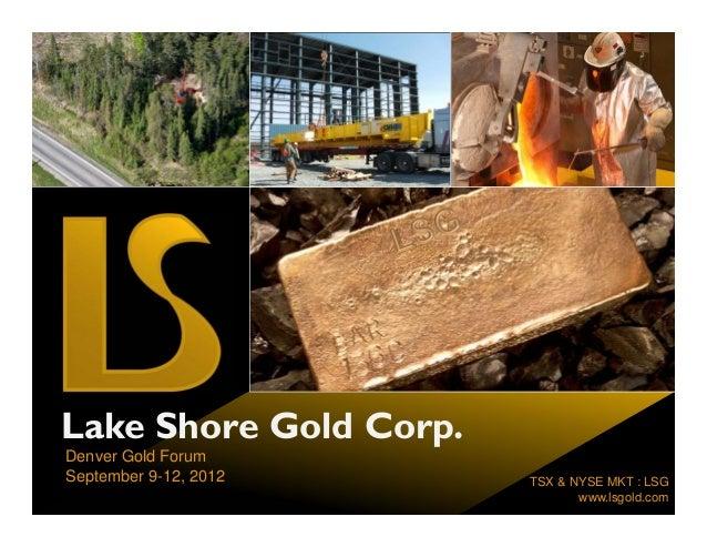 Lake Shore Gold Corp.Denver Gold ForumSeptember 9-12, 2012    TSX & NYSE MKT : LSG                               www.lsgol...