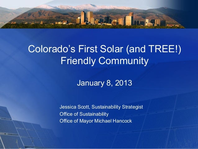 Colorado's First Solar (and TREE!) Friendly Community January 8, 2013 Jessica Scott, Sustainability Strategist Office of S...