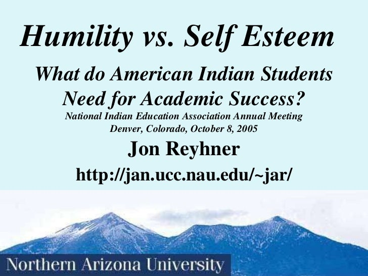 Humility vs. Self Esteem Jon Reyhner http://jan.ucc.nau.edu/~jar/ What do American Indian Students Need for Academic Succe...
