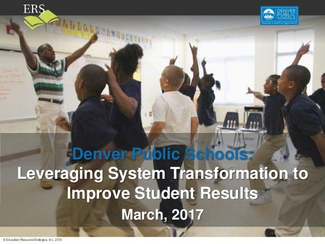 © Education Resource Strategies, Inc., 2014 Draft—do not cite or disseminate Denver Public Schools: Leveraging System Tran...