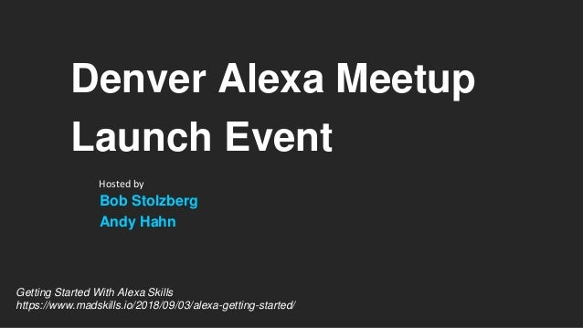 Denver Alexa Meetup Launch Event Bob Stolzberg Andy Hahn Hosted by Getting Started With Alexa Skills https://www.madskills...