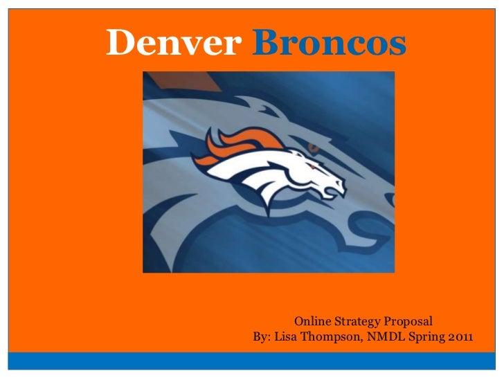 Denver Broncos<br />Online Strategy Proposal<br />By: Lisa Thompson, NMDL Spring 2011<br />