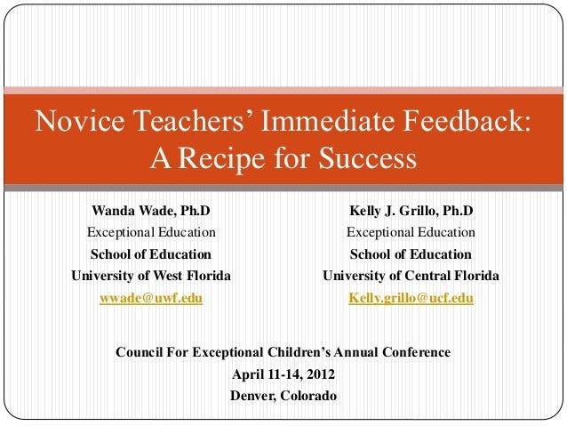 Novice Teachers' Immediate Feedback: A Recipe for Success Wanda Wade, Ph.D Exceptional Education School of Education Unive...