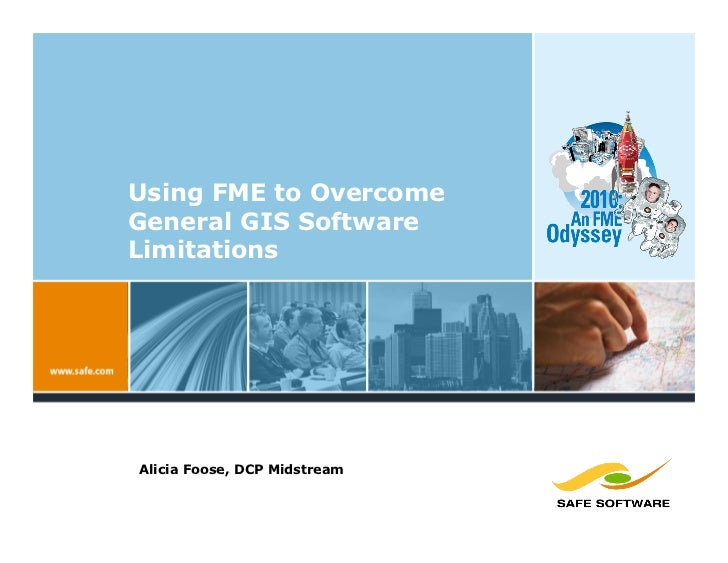 Using FME to Overcome General GIS Software Limitations     Alicia Foose, DCP Midstream