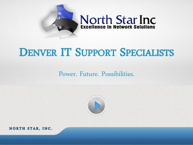 DENVER IT SUPPORT SPECIALISTS                   Power. Future. Possibilities.NORTH STAR, INC.
