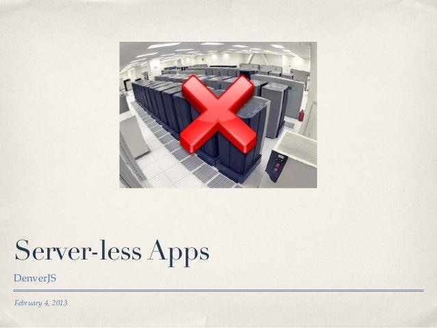 Server-less Apps DenverJS February 4, 2013