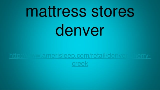 mattress stores denver http://www.amerisleep.com/retail/denver-cherry- creek