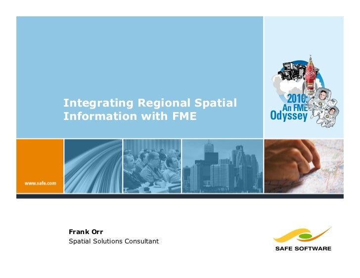 Integrating Regional Spatial      2010:                                  An FME Information with FME           Odyssey    ...