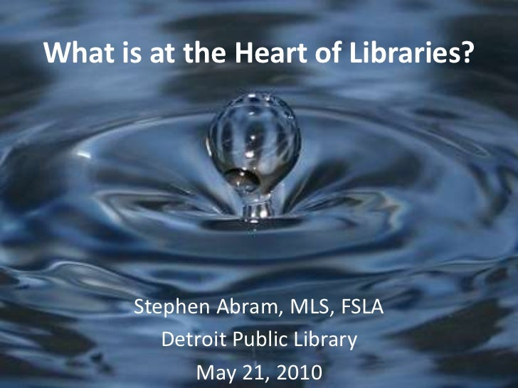 What is at the Heart of Libraries?<br />Stephen Abram, MLS, FSLA<br />Detroit Public Library<br />May 21, 2010<br />