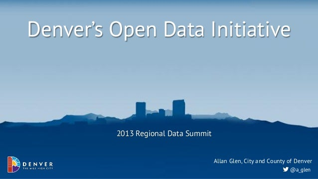 Denver's Open Data Initiative         2013 Regional Data Summit                                     Allan Glen, City and C...