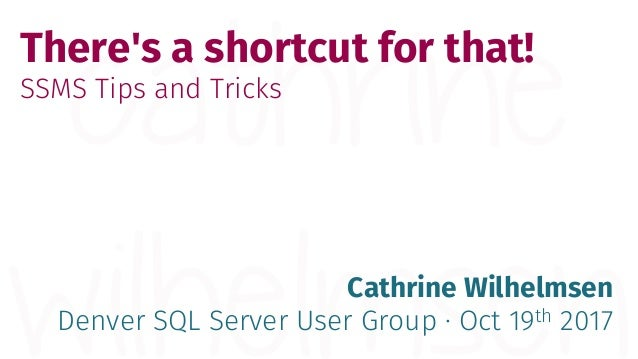 There's a shortcut for that! SSMS Tips and Tricks Cathrine Wilhelmsen Denver SQL Server User Group · Oct 19th 2017