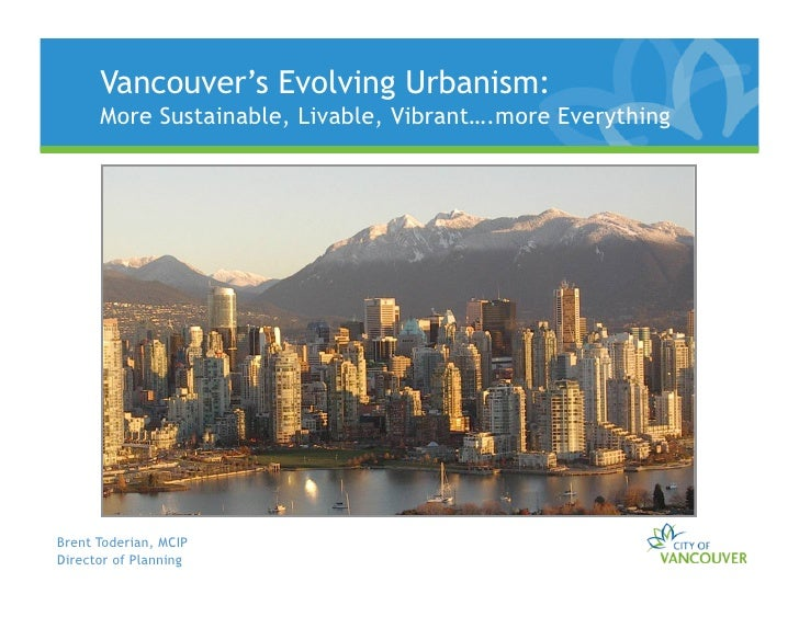 Vancouver's Evolving Urbanism:       More Sustainable, Livable, Vibrant….more Everything     Brent Toderian, MCIP Director...