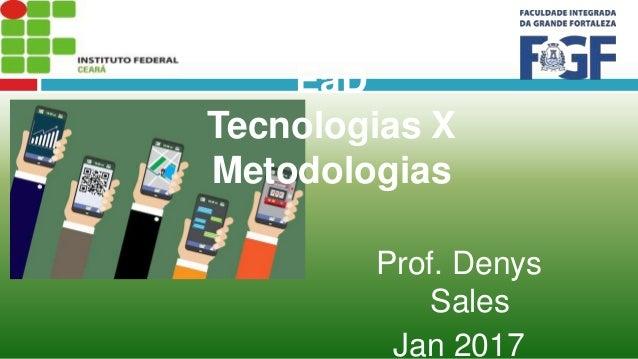 Para onde caminha a EaD Tecnologias X Metodologias Prof. Denys Sales Jan 2017