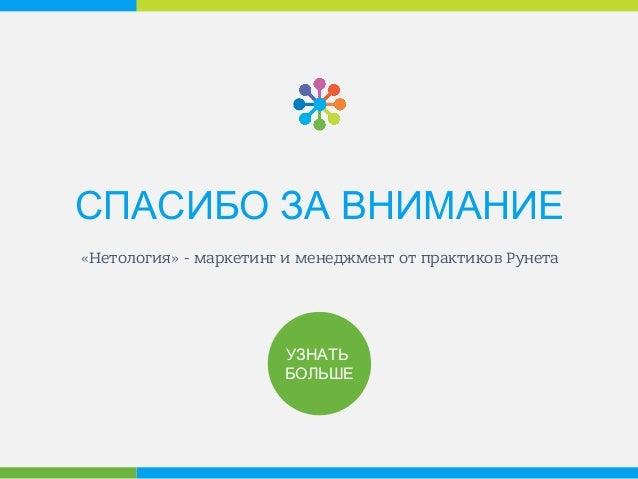 СПАСИБО ЗА ВНИМАНИЕ «Нетология» - маркетинг и менеджмент от практиков Рунета УЗНАТЬ БОЛЬШЕ